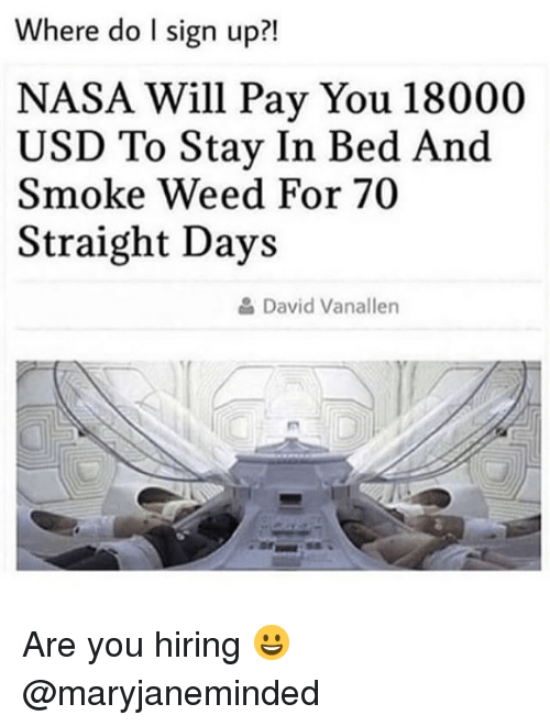 Stay In Bed: Where do I sign up?!  NASA Will Pay You 18000  USD To Stay In Bed And  Smoke Weed For 70  Straight Days  David Vanallen Are you hiring 😀 @maryjaneminded