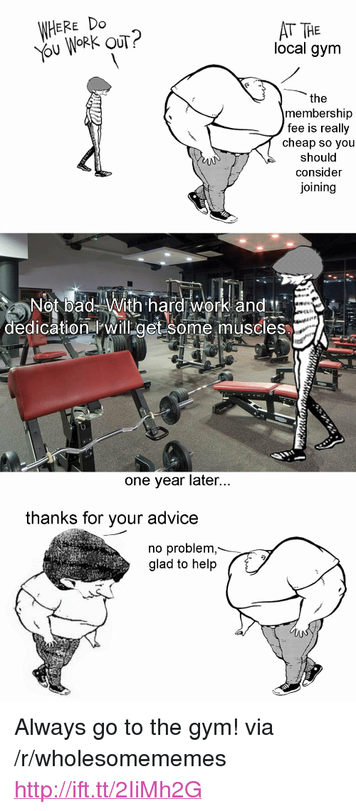 "hard work and dedication: WHERE Do  ou WORK OUT?  AT THE  local gym  the  membership  fee is really  cheap so you  should  consider  joining  Not bad With hard work and  dedication will get some muscles  one year later  thanks for your advice  no problem  glad to help <p>Always go to the gym! via /r/wholesomememes <a href=""http://ift.tt/2IiMh2G"">http://ift.tt/2IiMh2G</a></p>"