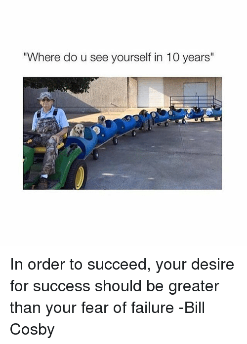"""Bill Cosby, Girl Memes, and Failure: """"Where do u see yourself in 10 years"""" In order to succeed, your desire for success should be greater than your fear of failure -Bill Cosby"""