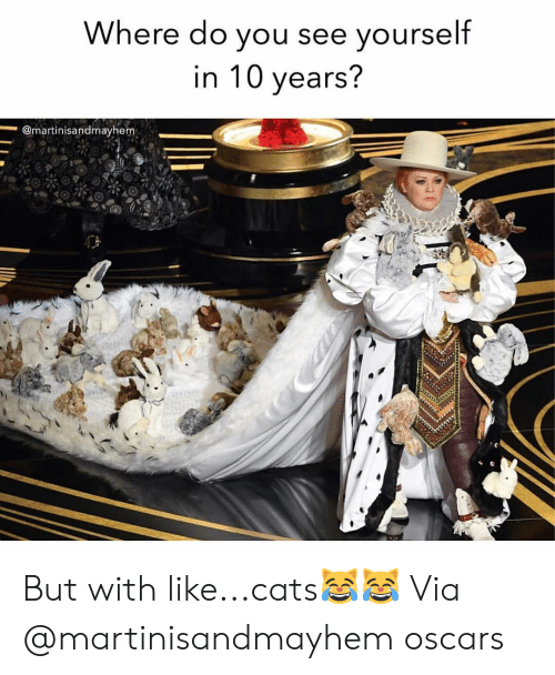 Oscars: Where do you see vourself  in 10 years?  @martinisandmayhem But with like...cats😹😹 Via @martinisandmayhem oscars