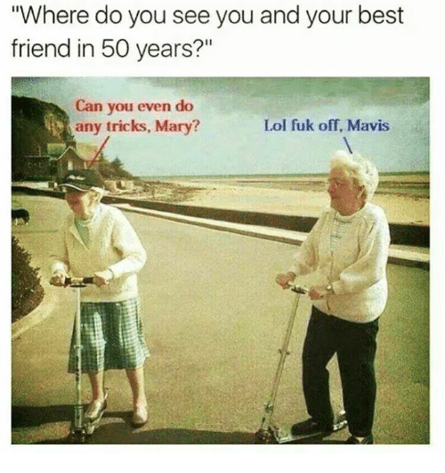 """Fuks: """"Where do you see you and your best  friend in 50 years?""""  Can you even do  any tricks, Mary?  Lol fuk off, Mavis"""