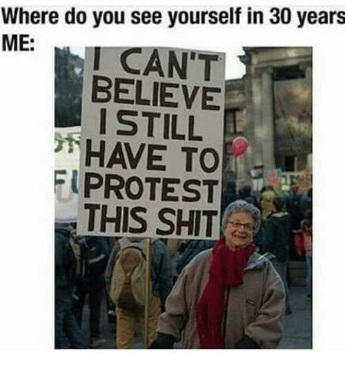 I Cant Believe I Still Have To Protest This: Where do you see yourself in 30 years  ME:  I CAN'T  BELIEVE  I STILL  HAVE TO  PROTEST  THIS SHIT