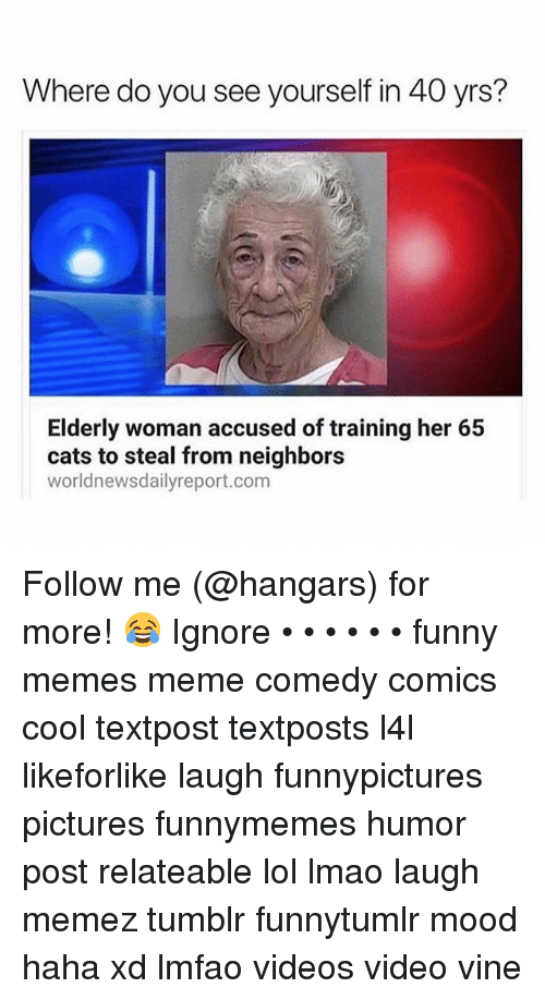 Cats, Funny, and Lmao: Where do you see yourself in 40 yrs?  Elderly woman accused of training her 65  cats to steal from neighbors  worldnewsdailyreport.com Follow me (@hangars) for more! 😂 Ignore • • • • • • funny memes meme comedy comics cool textpost textposts l4l likeforlike laugh funnypictures pictures funnymemes humor post relateable lol lmao laugh memez tumblr funnytumlr mood haha xd lmfao videos video vine
