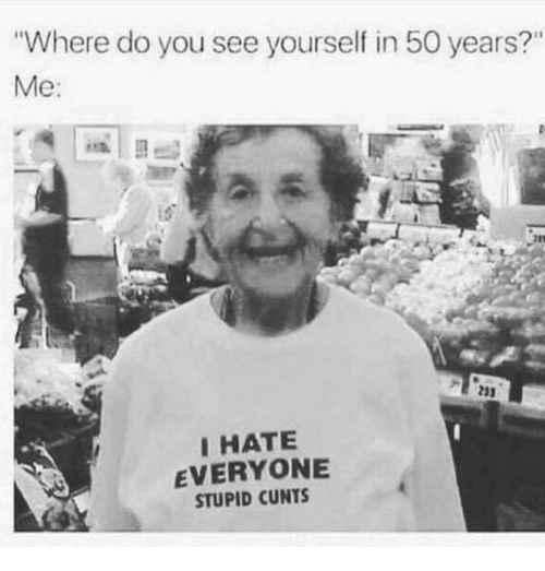 """Memes, 🤖, and You: Where do you see yourself in 50 years?""""  Me:  23)  IHATE  EVERYONE  STUPID CUNTS"""