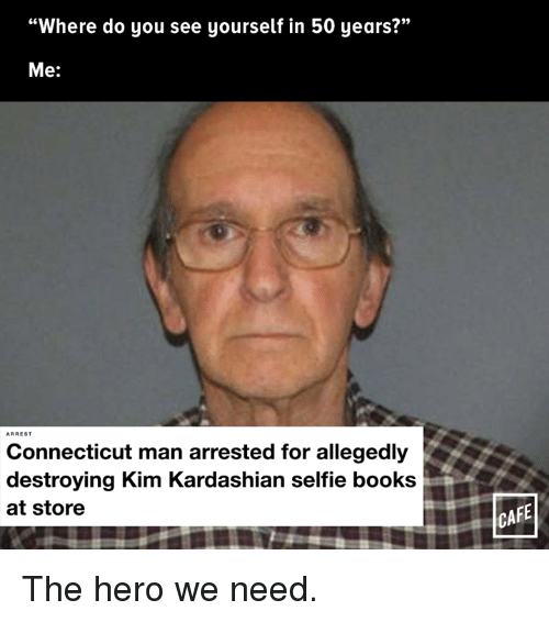 "Kim Kardashian, Memes, and Connecticut: ""Where do you see yourself in 50 years?""  Me:  Connecticut man arrested for allegedly  destroying Kim Kardashian selfie books  at store  CAFE The hero we need."