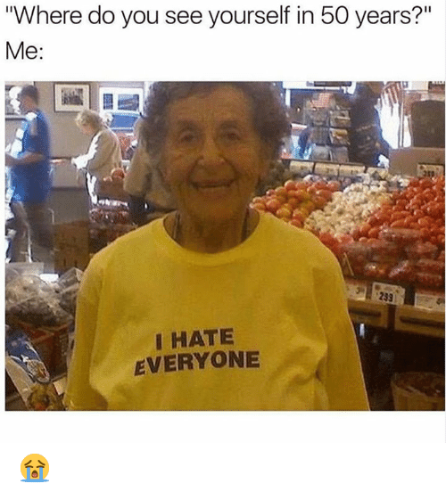 """Hate Everyone: """"Where do you see yourself in 50 years?'""""  Me:  I HATE  EVERYONE 😭"""