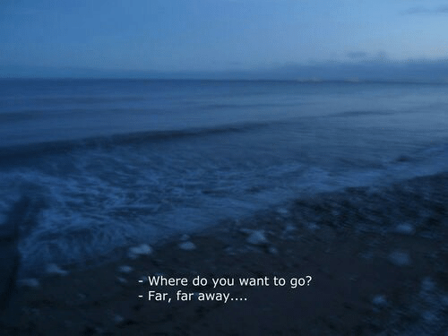 Far Away: - Where do you want to go?  - Far, far away....