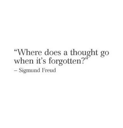 "Sigmund Freud: Where does a thought go  when it's forgotten?""  - Sigmund Freud  25"