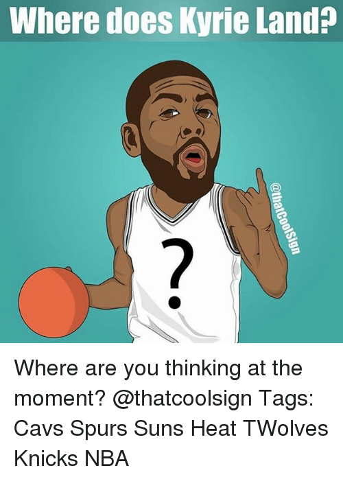 Cavs, New York Knicks, and Memes: Where does Kyrie Land? Where are you thinking at the moment? @thatcoolsign Tags: Cavs Spurs Suns Heat TWolves Knicks NBA
