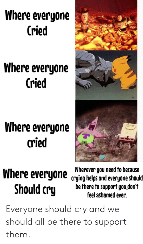 ashamed: Where everyone  Cried  000  Where everyone  Cried  Where everyone  cried  Wherever you need to because  Where everyone crying helps and everyone should  be there to support you,don't  feel ashamed ever.  Should cry Everyone should cry and we should all be there to support them.