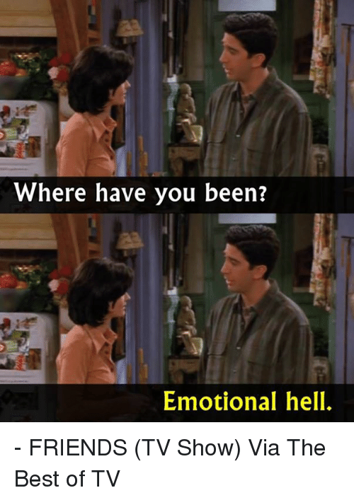 friends tv: Where have you been?  Emotional hell. - FRIENDS (TV Show)  Via The Best of TV
