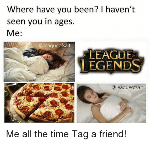 Memes, Time, and All The: Where have you been? I haven't  seen you in ages.  Me:  @leagueofsalt  LEAGUE  LEGENDS  OF  @leaqueofsalt Me all the time  Tag a friend!