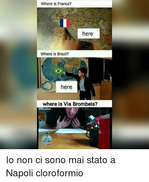 Memes, Brazil, and France: Where is France?  here  Where is Brazil?  here  where is Via Brombeis?  Ad Io non ci sono mai stato a Napoli cloroformio