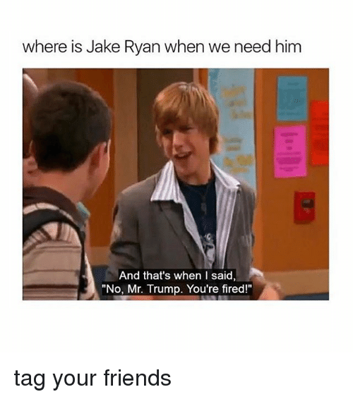 """Your Fired: where is Jake Ryan when we need him  And that's when I said,  """"No, Mr. Trump. You're fired!"""" tag your friends"""