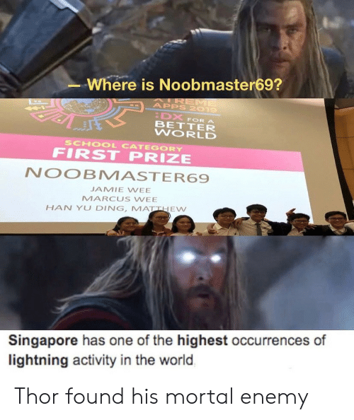 prize: Where is Noobmaster69?  AIREME  APPS 2019  DX  BETTER  WORLD  FOR A  SCHOOL CATEGORY  FIRST PRIZE  NOOBMASTER69  JAMIE WEE  MARCUS WEE  HAN YU DING, MATTHEW  Singapore has one of the highest occurrences of  lightning activity in the world Thor found his mortal enemy