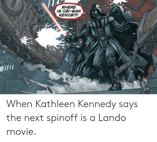 Obi-Wan Kenobi: WHERE  IS OBI-WAN  KENOBI?! When Kathleen Kennedy says the next spinoff is a Lando movie.