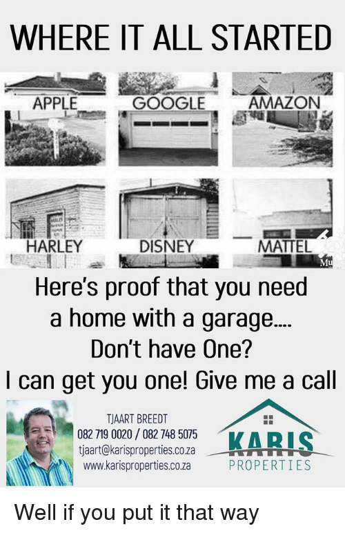 mattel: WHERE IT ALL STARTED  APPLE  GOOGLE  AMAZON  HARLEY  DISNEY  MATTEL  Mu  Here's proof that you need  a home with a garage...  Don't have One?  I can get you one! Give me a cal  158 18053  TJAART BREEDT  082 719 0020/ 082 748 5075  tjaart@karisproperties.co.za  www.karisproperties.co.za  KARI  --뷰을 rTTTT  PROPERTIES Well if you put it that way