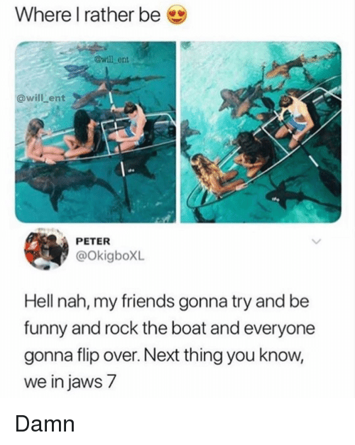 jaws: Where l rather be  @will ent  @will ent  PETER  @okigboXL  Hell nah, my friends gonna try and be  funny and rock the boat and everyone  gonna flip over. Next thing you know  we in jaws 7 Damn