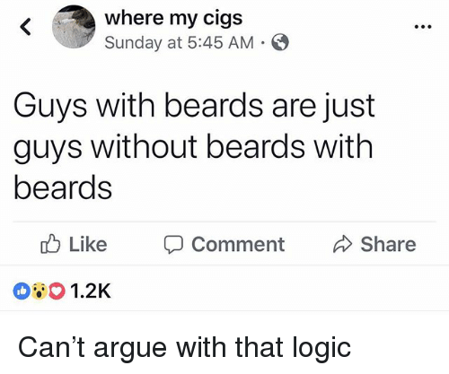 Arguing, Logic, and Memes: where my cigs  Sunday at 5:45 AM .  Guys with beards are just  guys without beards with  beards  d) Like  O Comment  Share  1.2K Can't argue with that logic