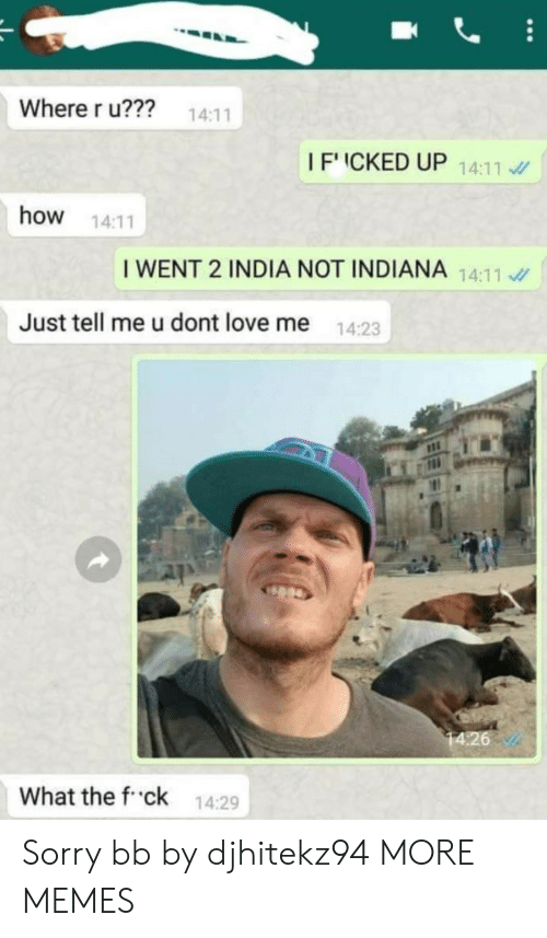 What The F: Where r u??? 14:11  IFICKED UP 1411  how 14:11  I WENT 2 INDIA NOT INDIANA 14:11  Just tell me u dont love me  14:23  What the f ck 14:29 Sorry bb by djhitekz94 MORE MEMES