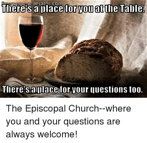 Episcopal Church : where S a place for VOuatthe Table  Tlierets aplace for your questions too. The Episcopal Church--where  you and your questions are always welcome!