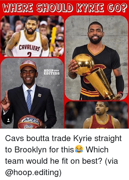hooping: WHERE SHOULD KYRIE GO?  CAVALIERS  EDITING Cavs boutta trade Kyrie straight to Brooklyn for this😂 Which team would he fit on best? (via @hoop.editing)