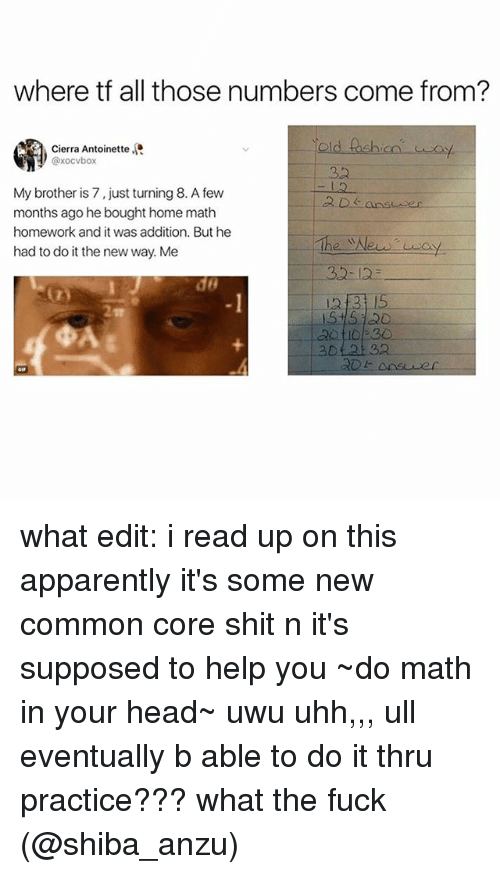 Apparently, Head, and Shit: where tf all those numbers come from?  old tashion  Cierra Antoinette  @xocvbox  32  My brother is 7, just turning 8. A few  months ago he bought home math  homework and it was addition. But he  had to do it the new way. Me  do  -1  3315  2  3012132 what edit: i read up on this apparently it's some new common core shit n it's supposed to help you ~do math in your head~ uwu uhh,,, ull eventually b able to do it thru practice??? what the fuck (@shiba_anzu)
