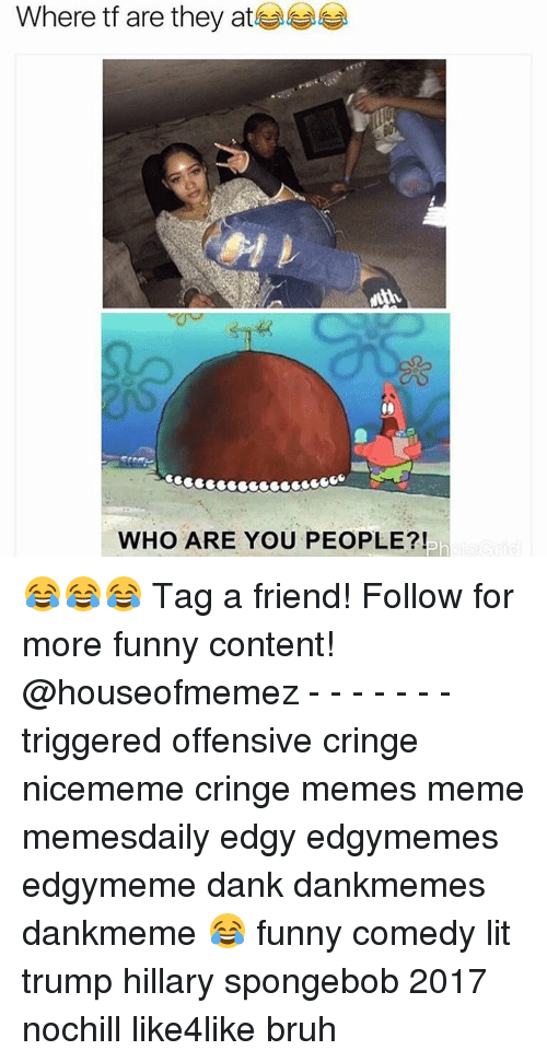 Offensives: Where tf are they at  WHO ARE YOU PEOPLE? 😂😂😂 Tag a friend! Follow for more funny content! @houseofmemez - - - - - - - triggered offensive cringe nicememe cringe memes meme memesdaily edgy edgymemes edgymeme dank dankmemes dankmeme 😂 funny comedy lit trump hillary spongebob 2017 nochill like4like bruh