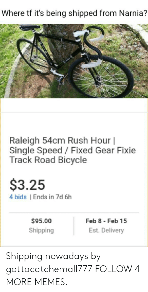 narnia: Where tf it's being shipped from Narnia?  Raleigh 54cm Rush Hour |  Single Speed / Fixed Gear Fixie  Track Road Bicycle  $3.25  4 bids  Ends in 7d 6h  Feb 8 Feb 15  $95.00  Est. Delivery  Shipping Shipping nowadays by gottacatchemall777 FOLLOW 4 MORE MEMES.