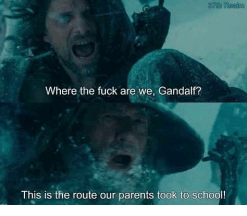 Gandalf: Where the fuck are we, Gandalf?  This is the route our parents took to school!