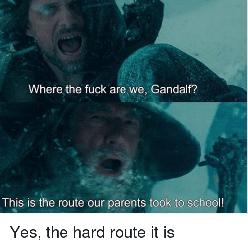 Gandalf: Where the fuck are we, Gandalf?  This is the route our parents took to school! Yes, the hard route it is