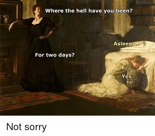 Sorry, Classical Art, and Hell: Where the hell have you been?  Asleep  For two days?  Yes Not sorry