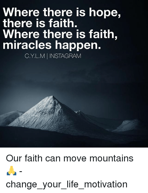 Instagram, Life, and Memes: Where there is hope  there is faith  Where there is faith,  miracles happen  C.Y.L.M INSTAGRAM Our faith can move mountains🙏 - change_your_life_motivation