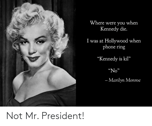 """Marilyn Monroe: Where were you when  Kennedy die.  I was at Hollywood when  phone ring  """"Kennedy is kil""""  """"No""""  רי  - Marilyn Monroe Not Mr. President!"""