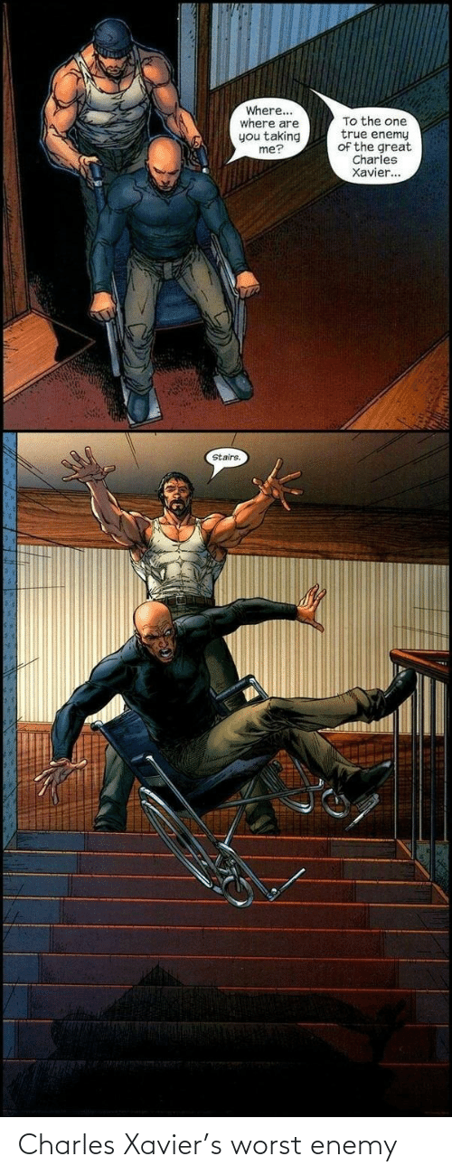 Stairs: Where...  where are  you taking  me?  To the one  true enemy  of the great  Charles  Xavier...  Stairs. Charles Xavier's worst enemy