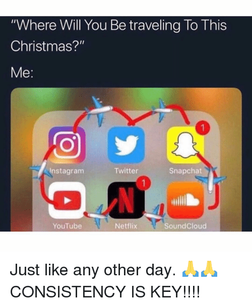 "this christmas: ""Where Will You Be traveling To This  Christmas?""  Me:  Instagranm  Twitter  Snapchat  YouTube  Netflix  SoundCloud Just like any other day. 🙏🙏 CONSISTENCY IS KEY!!!!"