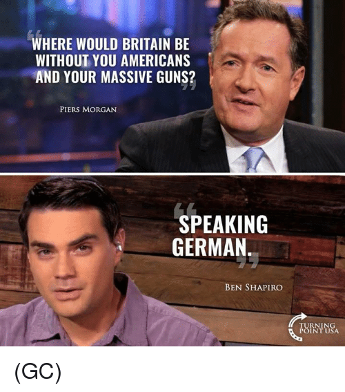 piers morgan: WHERE WOULD BRITAIN BE  WITHOUT YOU AMERICANS  AND YOUR MASSIVE GUNS?  PIERS MORGAN  SPEAKING  GERMAN  BEN SHAPIRO  TURNING  POINT USA (GC)