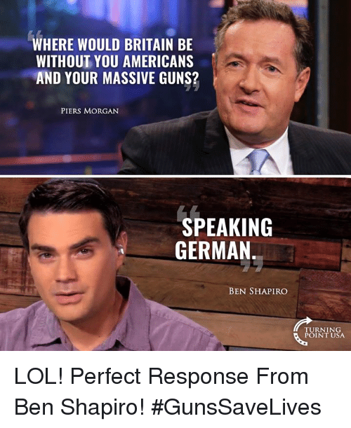 piers morgan: WHERE WOULD BRITAIN BE  WITHOUT YOU AMERICANS  AND YOUR MASSIVE GUNS?  PIERS MORGAN  SPEAKING  GERMAN  BEN SHAPIRO  TURNING  POINT USA LOL! Perfect Response From Ben Shapiro! #GunsSaveLives