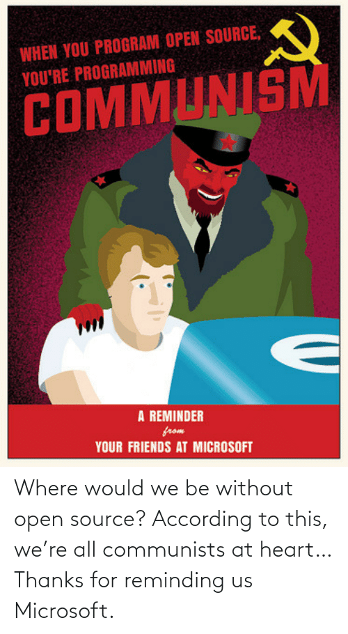 Would: Where would we be without open source? According to this, we're all communists at heart… Thanks for reminding us Microsoft.