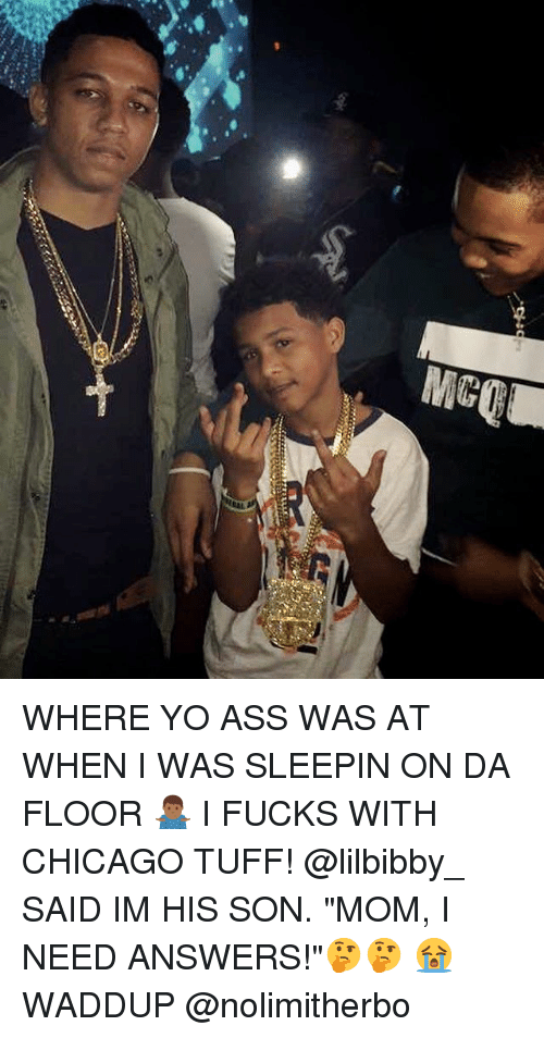 "Ass, Chicago, and Memes: WHERE YO ASS WAS AT WHEN I WAS SLEEPIN ON DA FLOOR 🤷🏾‍♂️ I FUCKS WITH CHICAGO TUFF! @lilbibby_ SAID IM HIS SON. ""MOM, I NEED ANSWERS!""🤔🤔 😭 WADDUP @nolimitherbo"