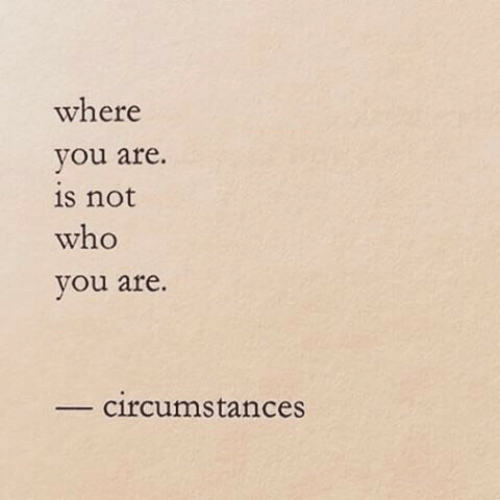 Circumstances: where  you are.  is not  who  you are  circumstances