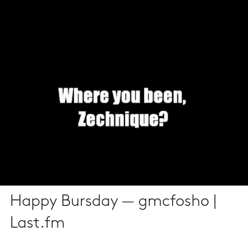 Bursday: Where you been,  Zechnique? Happy Bursday — gmcfosho | Last.fm