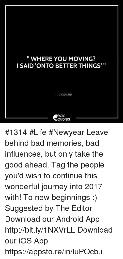 I SAID U0027ONTO BETTER THINGSu0027 UNKNOWN Epic Quotes #1314 #Life #Newyear Leave  Behind Bad Memories Bad Influences But Only Take The Good Ahead Tag The  People ...