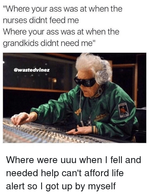 "uuu: ""Where your ass was at when the  nurses didnt feed me  Where your ass was at when the  grandkids didnt need me""  @wastedvinez Where were uuu when I fell and needed help can't afford life alert so I got up by myself"