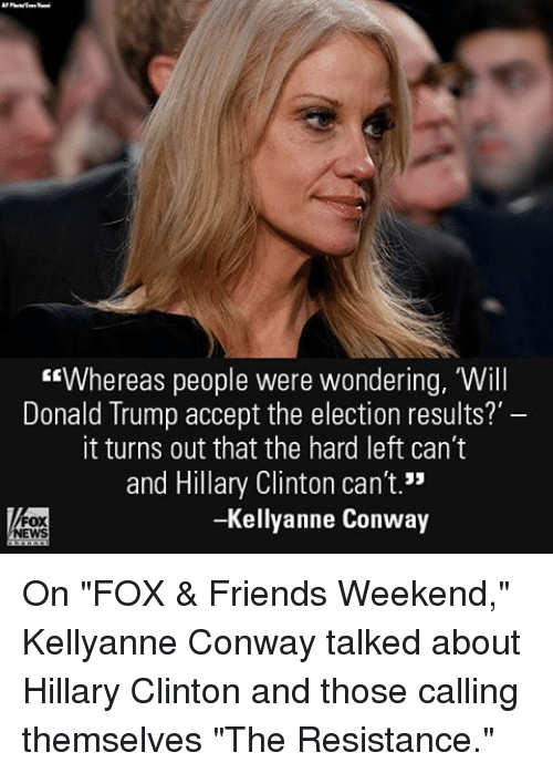 "kellyanne conway: ""Whereas people were wondering, Will  Donald Trump accept the election results?  it turns out that the hard left can't  and Hillary Clinton can't.""  -Kellyanne Conway On ""FOX & Friends Weekend,"" Kellyanne Conway talked about Hillary Clinton and those calling themselves ""The Resistance."""