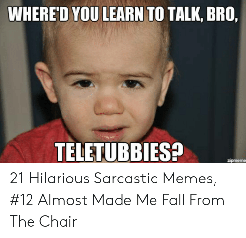 Hilarious Sarcastic: WHERE'D YOU LEARN TO TALK, BRO,  TELETUBBIES?  zipmeme 21 Hilarious Sarcastic Memes, #12 Almost Made Me Fall From The Chair