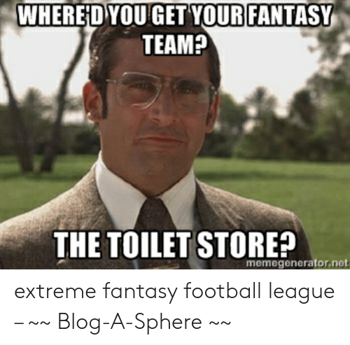 Fantasy Football Commissioner: WHERED YOUGET YOUR FANTASY  TEAM?  THE TOILET STORE?  memegenerator.net extreme fantasy football league – ~~ Blog-A-Sphere ~~