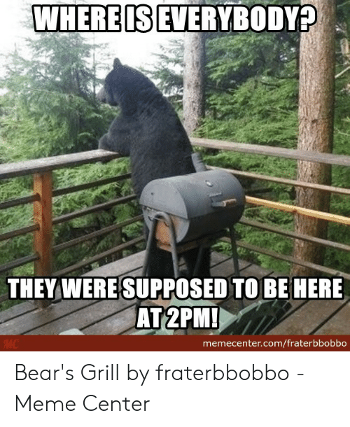 Fraterbbobbo: WHEREIS EVERYBODY?  THEY WERESUPPOSED TO BE HERE  memecenter.com/fraterbbobbo Bear's Grill by fraterbbobbo - Meme Center