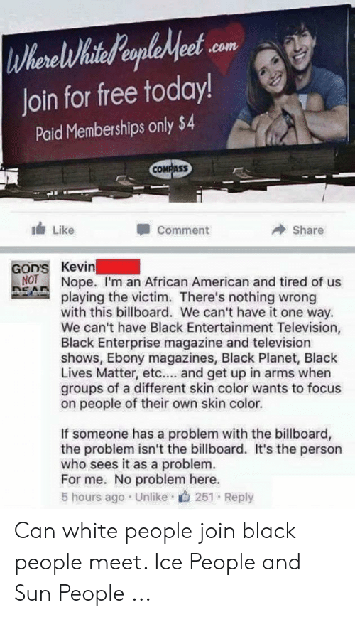 black people meet: WherelihiteHeaeple et  Join for free today!  .com  Paid Memberships only $4  COMPASS  Like  Share  Comment  GoD'S Kevin  NOT  ROANope. I'm an African American and tired of us  playing the victim. There's nothing wrong  with this billboard. We can't have it one way  We can't have Black Entertainment Television,  Black Enterprise magazine and television  shows, Ebony magazines, Black Planet, Black  Lives Matter, etc... and get up in arms when  groups of a different skin color wants to focus  on people of their own skin color.  If someone has a problem with the billboard,  the problem isn't the billboard. It's the person  who sees it as a problem.  For me. No problem here.  5 hours ago Unlike 251 Reply Can white people join black people meet. Ice People and Sun People ...