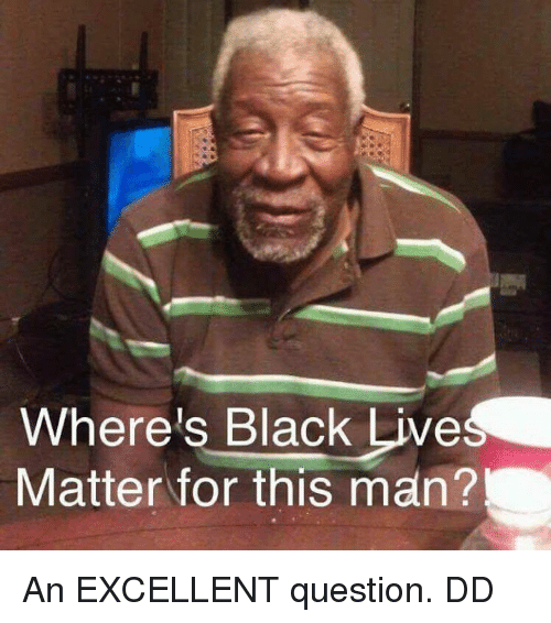 Memes, Black, and Live: Where's Black Live  Matter for this man? An EXCELLENT question.  DD